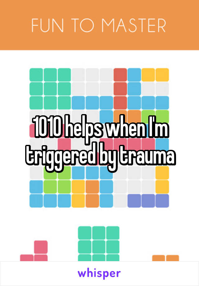 1010 helps when I'm triggered by trauma