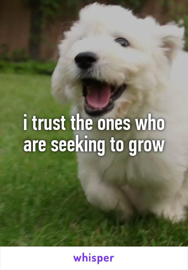 i trust the ones who are seeking to grow