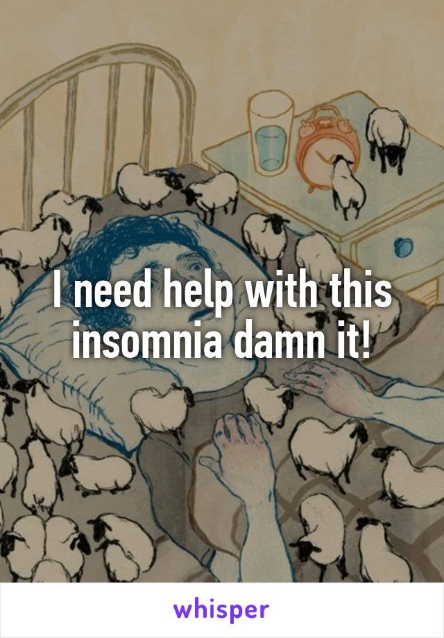 I need help with this insomnia damn it!