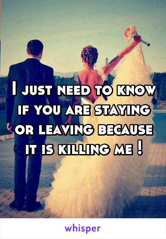I just need to know if you are staying or leaving because it is killing me !