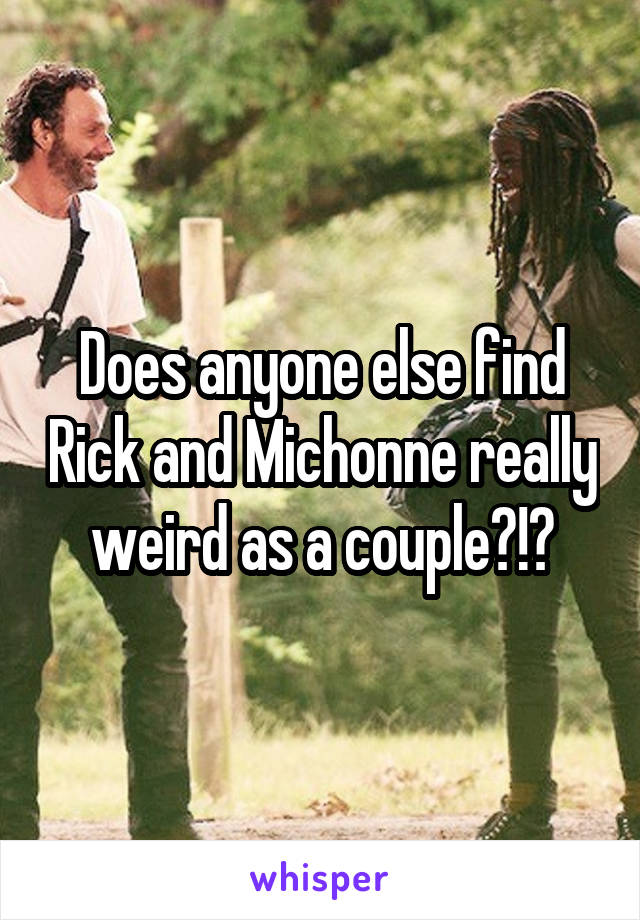 Does anyone else find Rick and Michonne really weird as a couple?!?