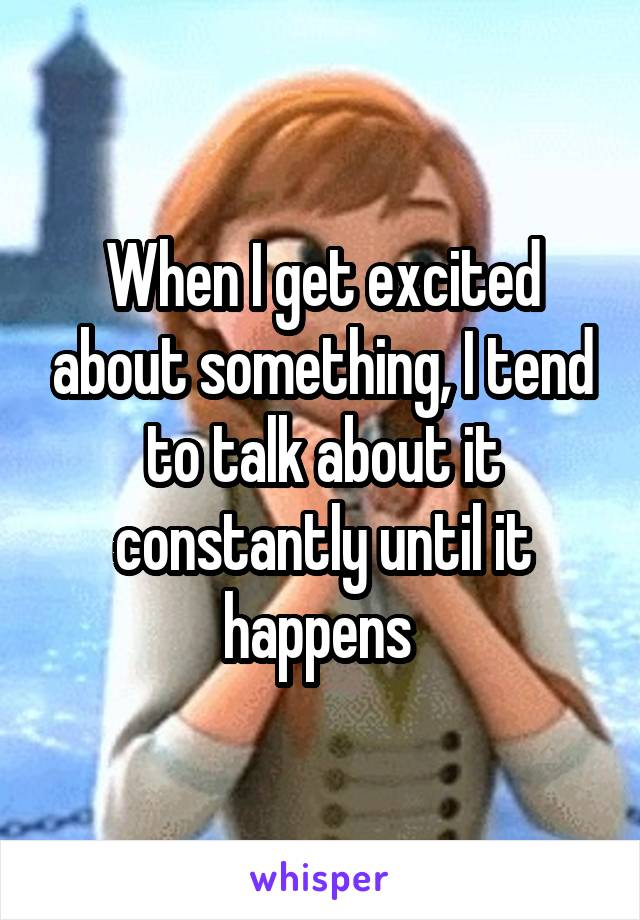 When I get excited about something, I tend to talk about it constantly until it happens