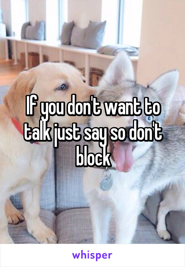 If you don't want to talk just say so don't block