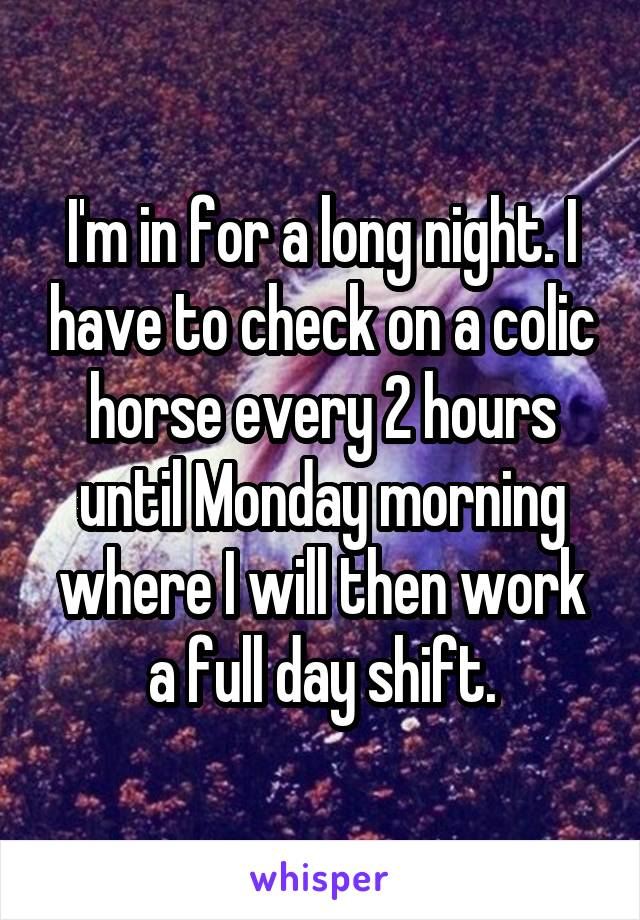 I'm in for a long night. I have to check on a colic horse every 2 hours until Monday morning where I will then work a full day shift.