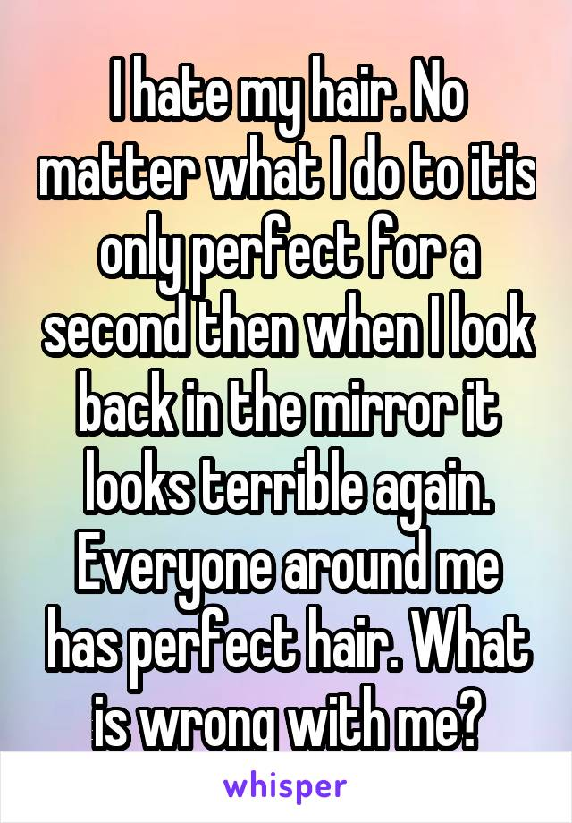 I hate my hair. No matter what I do to itis only perfect for a second then when I look back in the mirror it looks terrible again. Everyone around me has perfect hair. What is wrong with me?