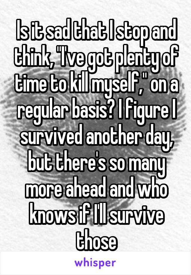 "Is it sad that I stop and think, ""I've got plenty of time to kill myself,"" on a regular basis? I figure I survived another day, but there's so many more ahead and who knows if I'll survive those"