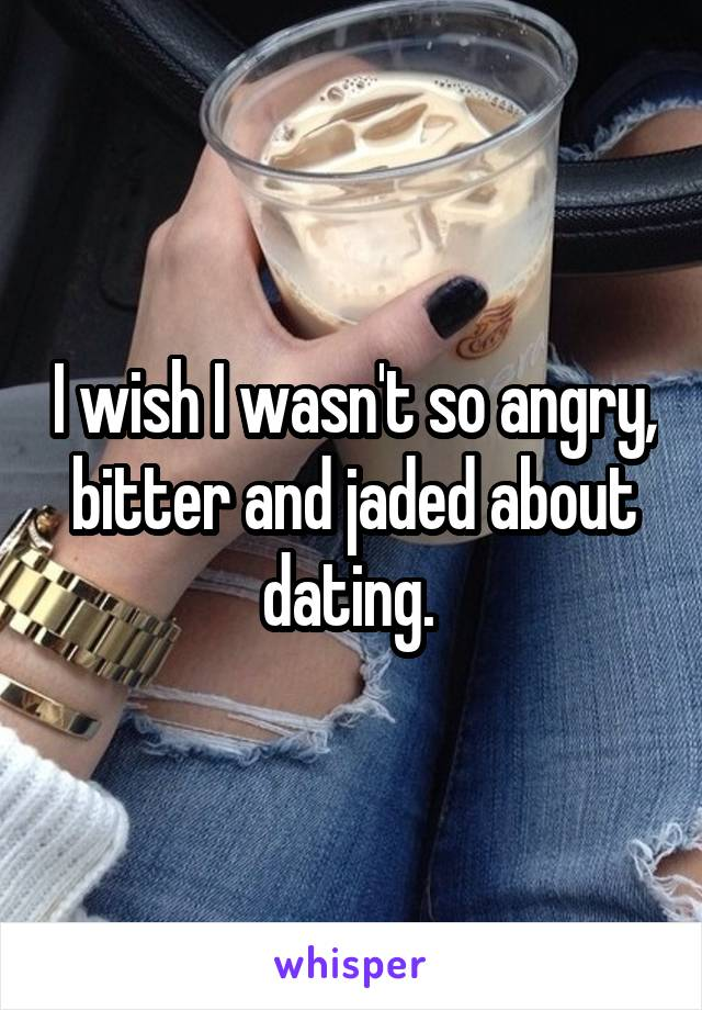 I wish I wasn't so angry, bitter and jaded about dating.