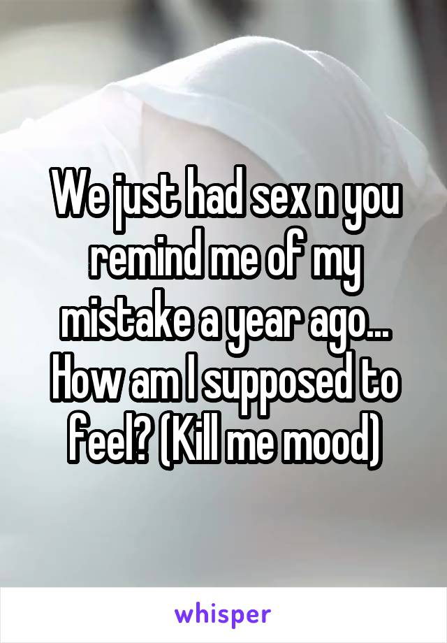 We just had sex n you remind me of my mistake a year ago... How am I supposed to feel? (Kill me mood)