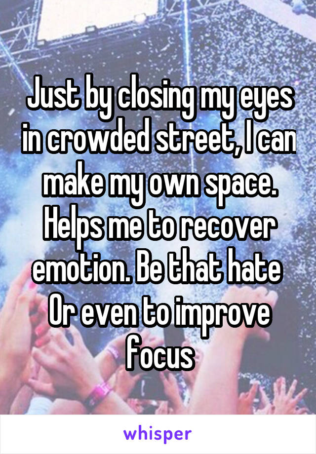 Just by closing my eyes in crowded street, I can make my own space. Helps me to recover emotion. Be that hate  Or even to improve focus