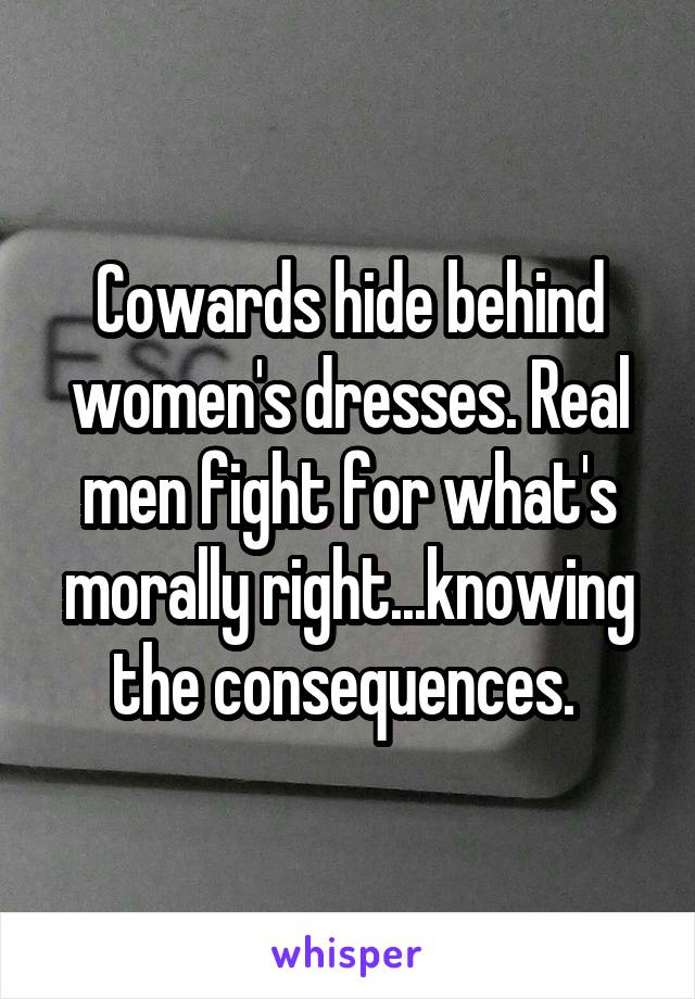 Cowards hide behind women's dresses. Real men fight for what's morally right...knowing the consequences.