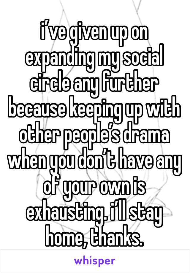 i've given up on expanding my social circle any further because keeping up with other people's drama when you don't have any of your own is exhausting. i'll stay home, thanks.