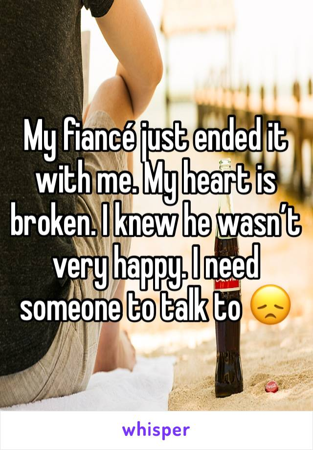 My fiancé just ended it with me. My heart is broken. I knew he wasn't very happy. I need someone to talk to 😞