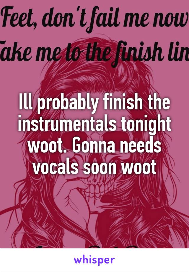Ill probably finish the instrumentals tonight woot. Gonna needs vocals soon woot