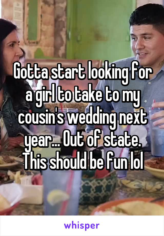 Gotta start looking for a girl to take to my cousin's wedding next year... Out of state. This should be fun lol