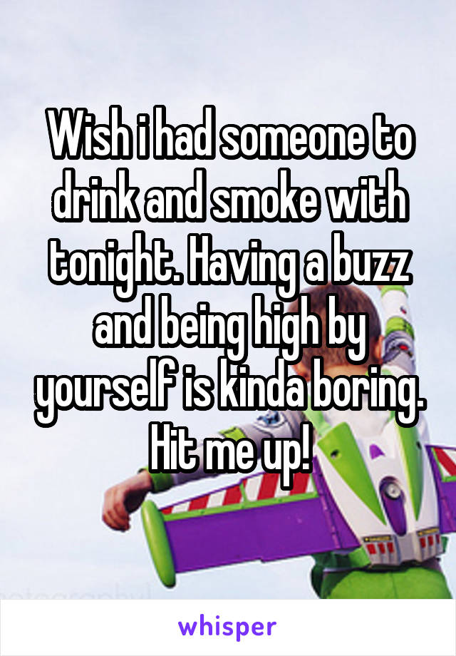 Wish i had someone to drink and smoke with tonight. Having a buzz and being high by yourself is kinda boring. Hit me up!