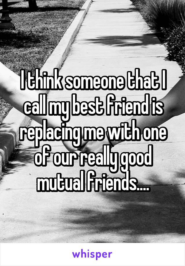 I think someone that I call my best friend is replacing me with one of our really good mutual friends....