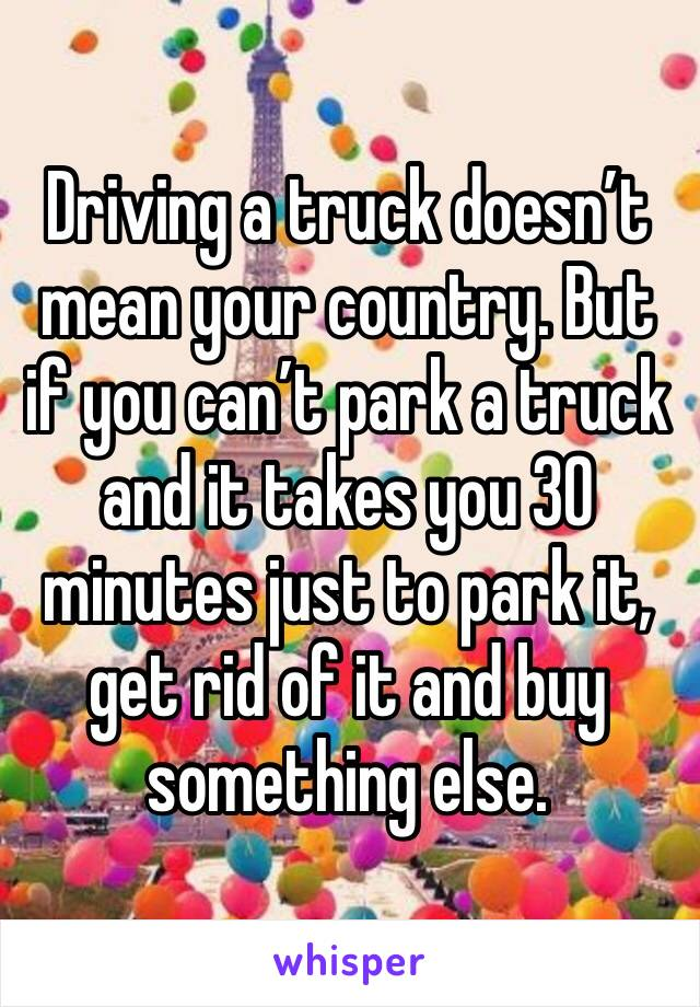 Driving a truck doesn't mean your country. But if you can't park a truck and it takes you 30 minutes just to park it, get rid of it and buy something else.