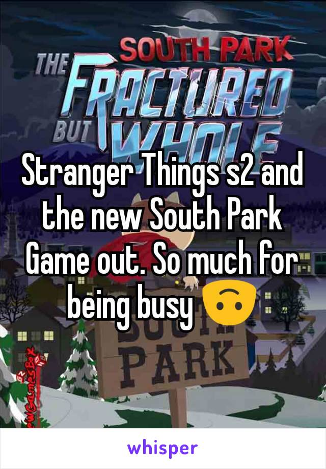 Stranger Things s2 and the new South Park Game out. So much for being busy 🙃
