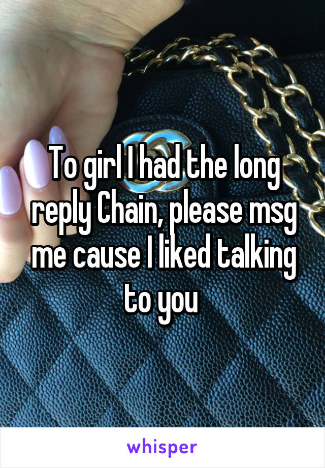 To girl I had the long reply Chain, please msg me cause I liked talking to you