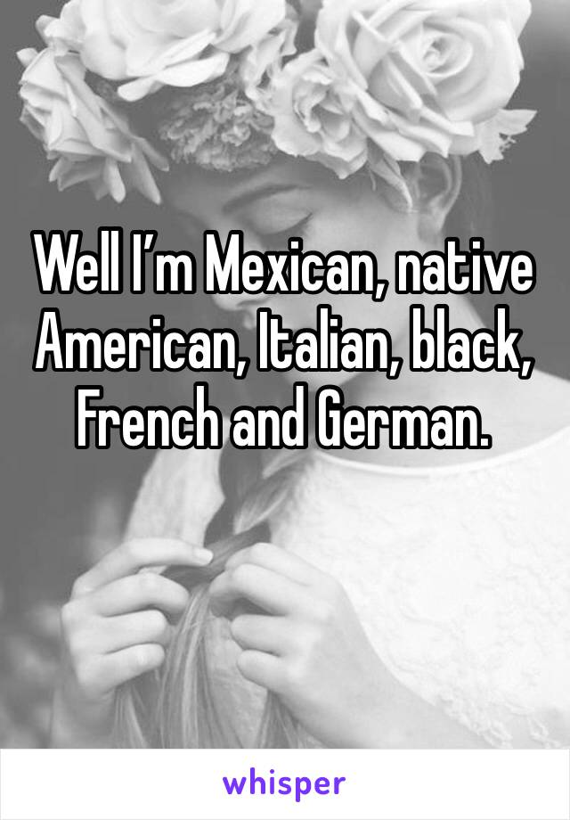 Well I'm Mexican, native American, Italian, black, French and German.