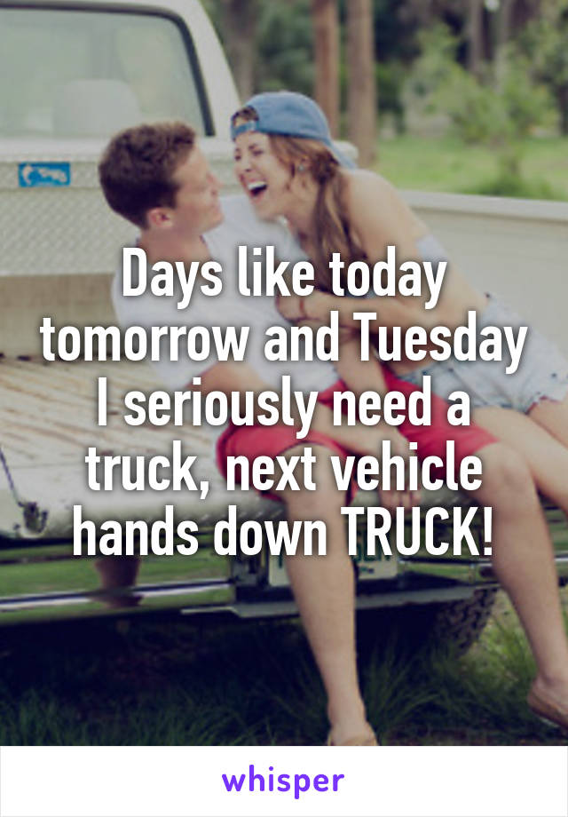 Days like today tomorrow and Tuesday I seriously need a truck, next vehicle hands down TRUCK!