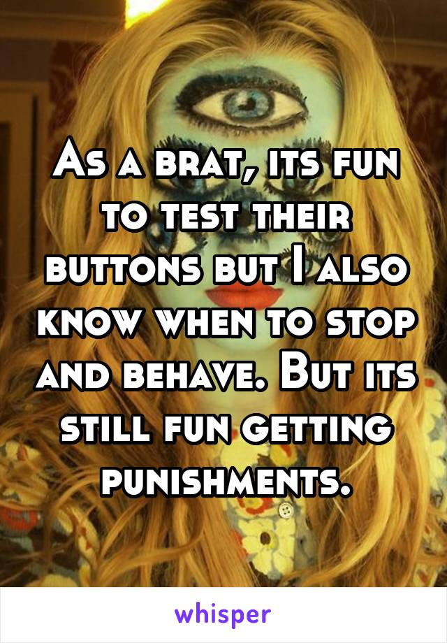 As a brat, its fun to test their buttons but I also know when to stop and behave. But its still fun getting punishments.