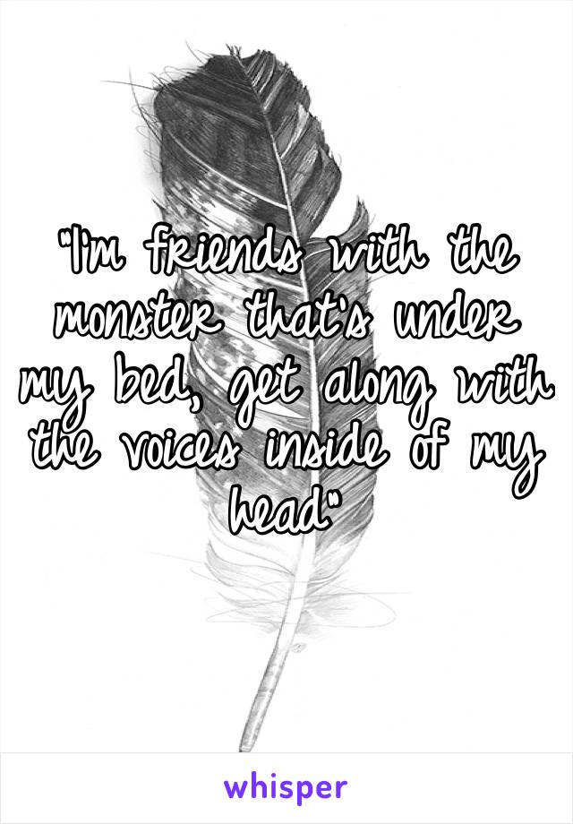 """""""I'm friends with the monster that's under my bed, get along with the voices inside of my head"""""""