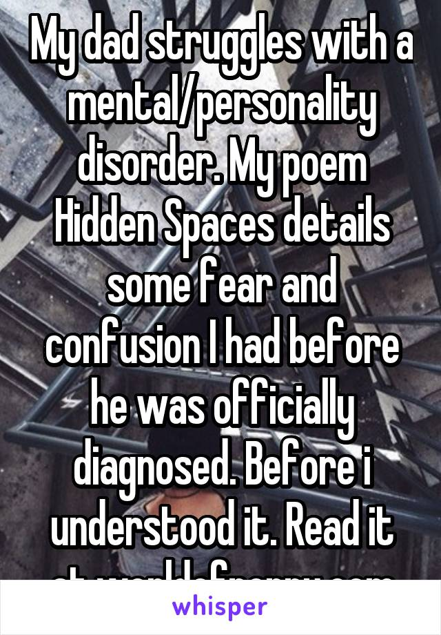 My dad struggles with a mental/personality disorder. My poem Hidden Spaces details some fear and confusion I had before he was officially diagnosed. Before i understood it. Read it at worldofpoppy.com