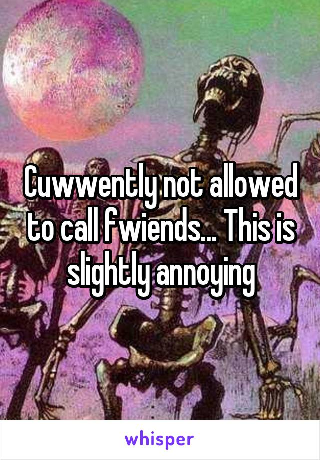 Cuwwently not allowed to call fwiends... This is slightly annoying