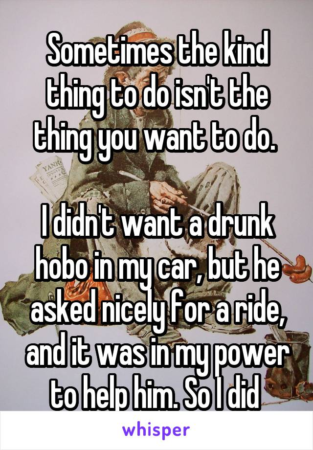 Sometimes the kind thing to do isn't the thing you want to do.   I didn't want a drunk hobo in my car, but he asked nicely for a ride, and it was in my power to help him. So I did