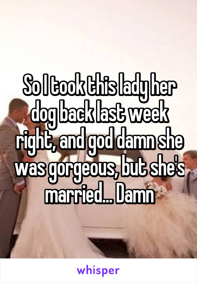 So I took this lady her dog back last week right, and god damn she was gorgeous, but she's married... Damn