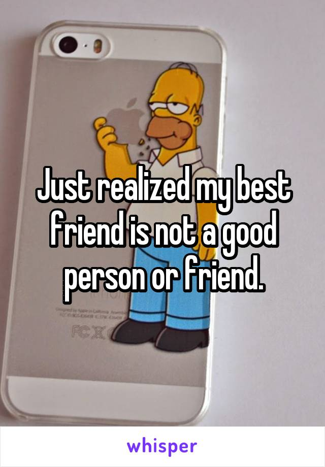 Just realized my best friend is not a good person or friend.