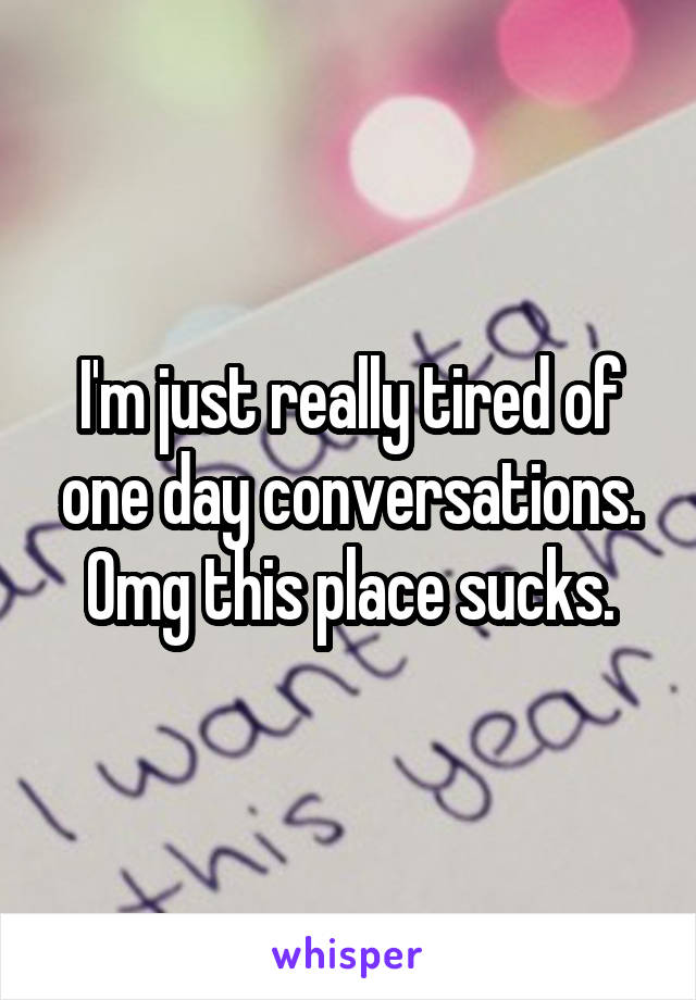 I'm just really tired of one day conversations. Omg this place sucks.