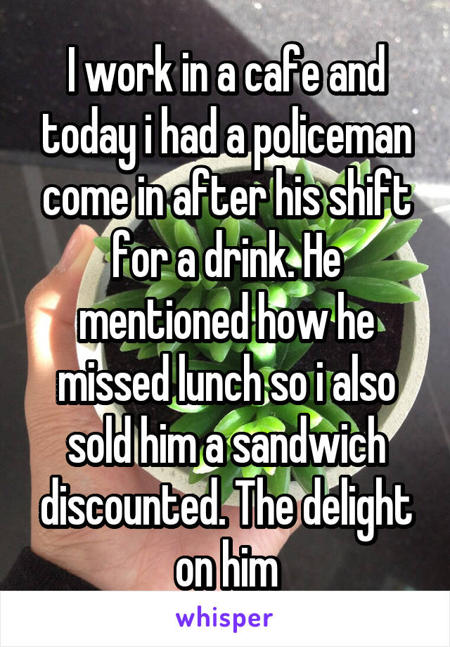 I work in a cafe and today i had a policeman come in after his shift for a drink. He mentioned how he missed lunch so i also sold him a sandwich discounted. The delight on him