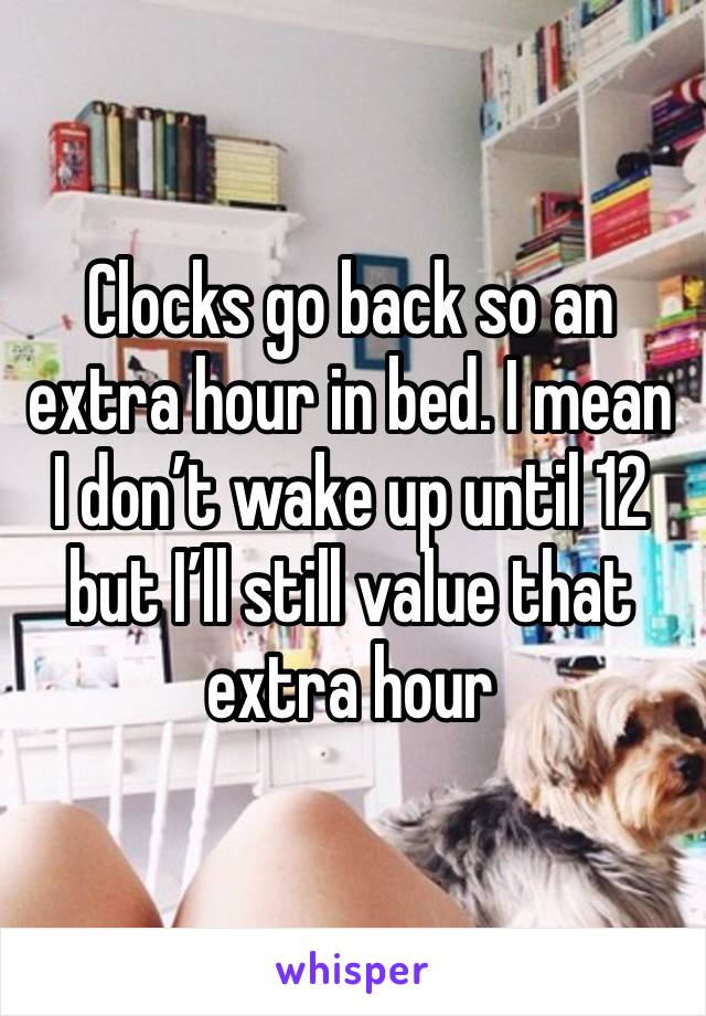 Clocks go back so an extra hour in bed. I mean I don't wake up until 12 but I'll still value that extra hour