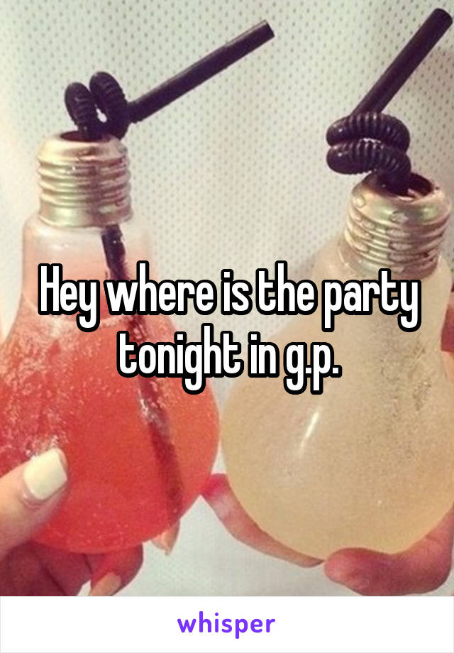 Hey where is the party tonight in g.p.
