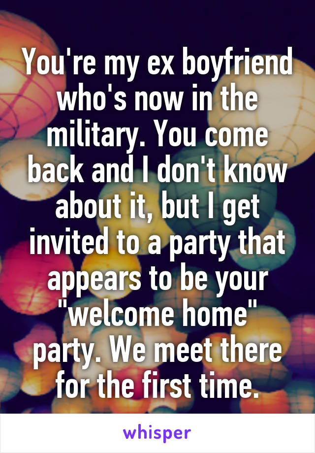"""You're my ex boyfriend who's now in the military. You come back and I don't know about it, but I get invited to a party that appears to be your """"welcome home"""" party. We meet there for the first time."""