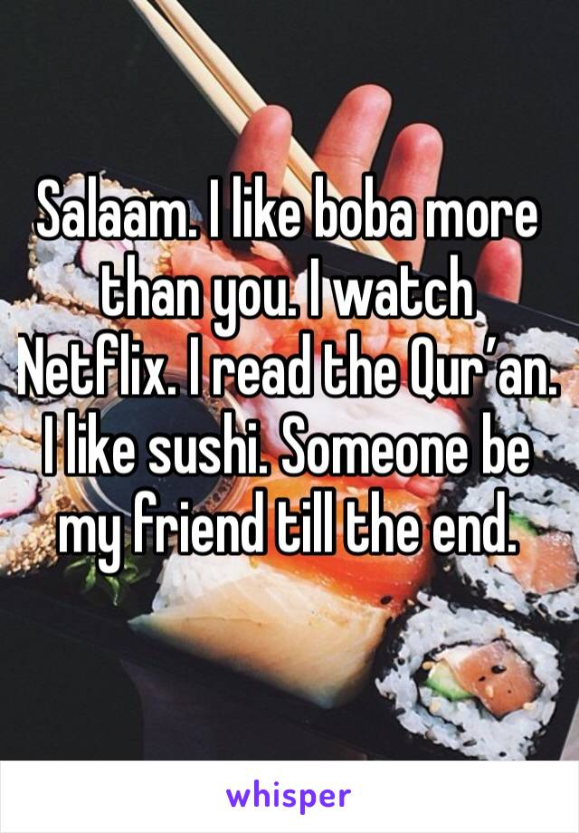 Salaam. I like boba more than you. I watch Netflix. I read the Qur'an.  I like sushi. Someone be my friend till the end.