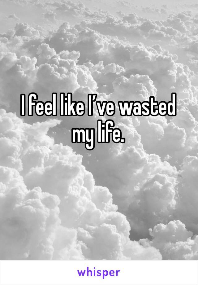 I feel like I've wasted my life.