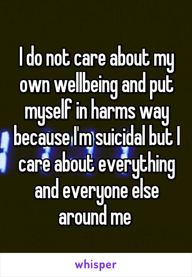 I do not care about my own wellbeing and put myself in harms way because I'm suicidal but I care about everything and everyone else around me