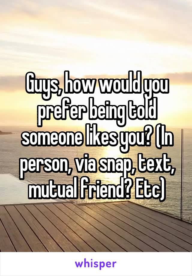 Guys, how would you prefer being told someone likes you? (In person, via snap, text, mutual friend? Etc)