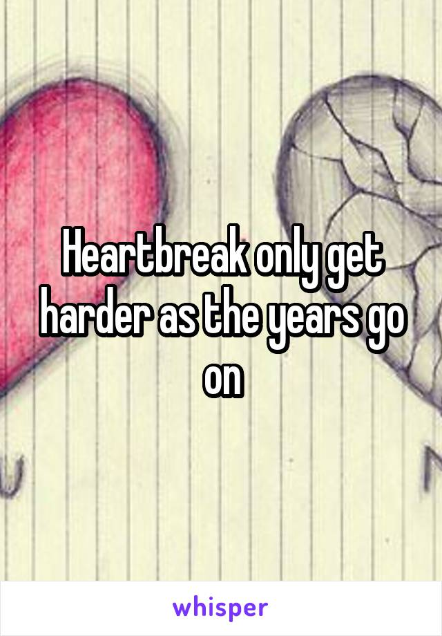 Heartbreak only get harder as the years go on