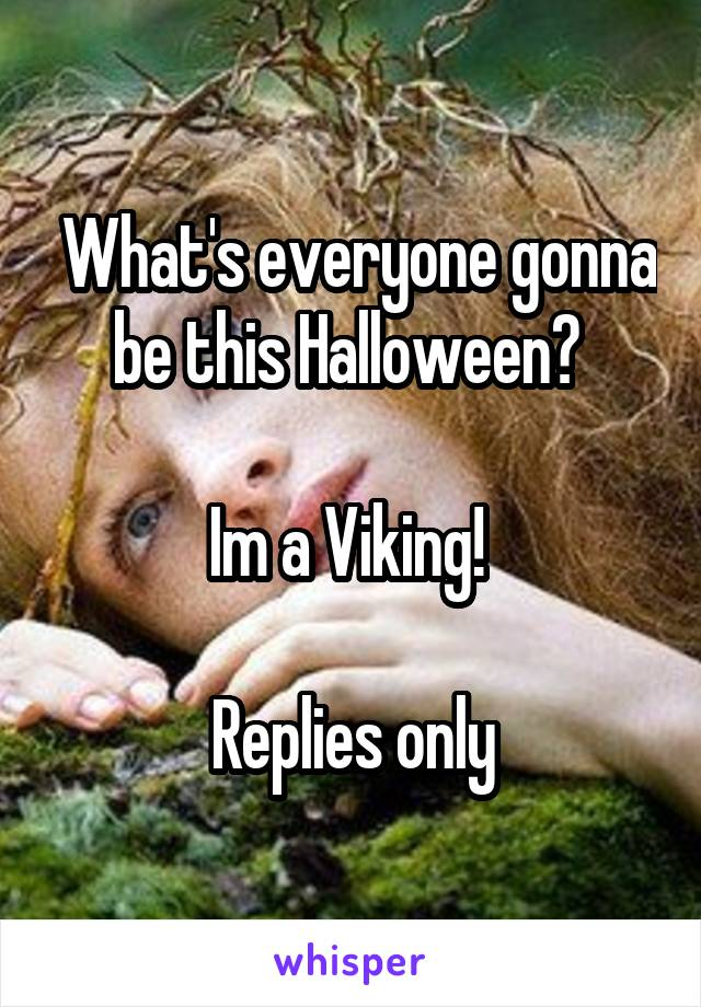 What's everyone gonna be this Halloween?   Im a Viking!   Replies only