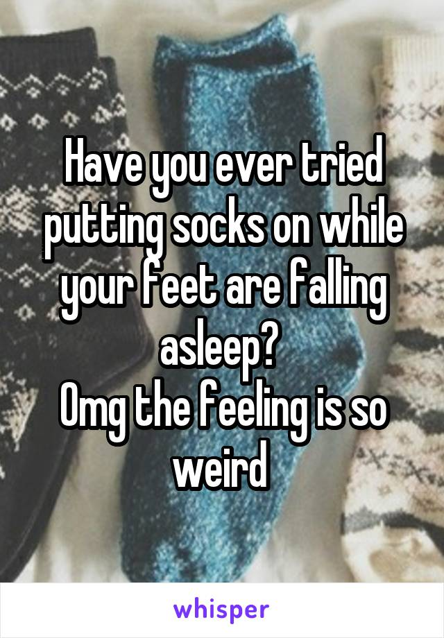 Have you ever tried putting socks on while your feet are falling asleep?  Omg the feeling is so weird