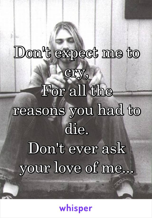 Don't expect me to cry, For all the reasons you had to die. Don't ever ask your love of me...