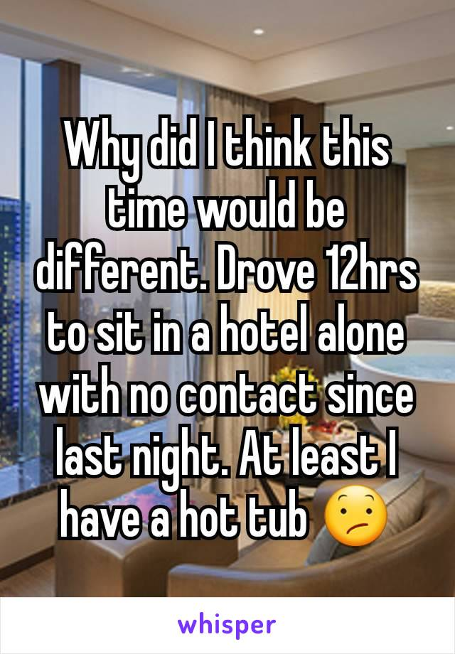 Why did I think this time would be different. Drove 12hrs to sit in a hotel alone with no contact since last night. At least I have a hot tub 😕