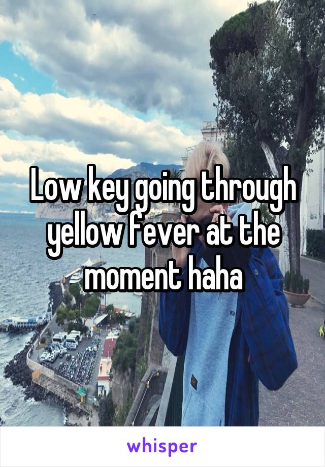 Low key going through yellow fever at the moment haha