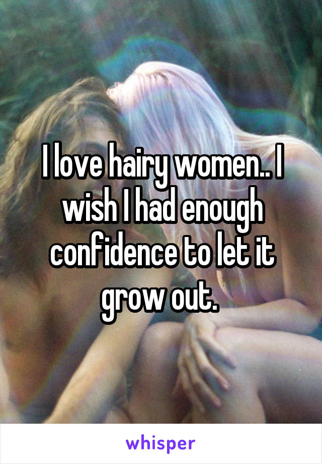 I love hairy women.. I wish I had enough confidence to let it grow out.