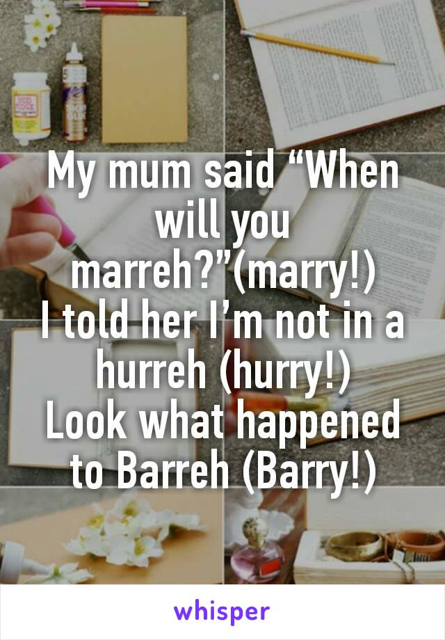 "My mum said ""When will you marreh?""(marry!) I told her I'm not in a hurreh (hurry!) Look what happened to Barreh (Barry!)"
