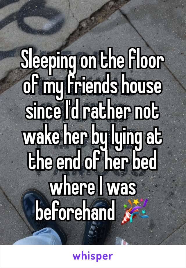 Sleeping on the floor of my friends house since I'd rather not wake her by lying at the end of her bed where I was beforehand 🎉